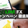 LINE FXのキャンペーンを徹底解説!参加方法は?他社キャンペーンとの比較は?