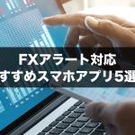 FXアラート対応のおすすめスマホアプリ5選!相場変動や経済指標をプッシュ通知でお知らせ